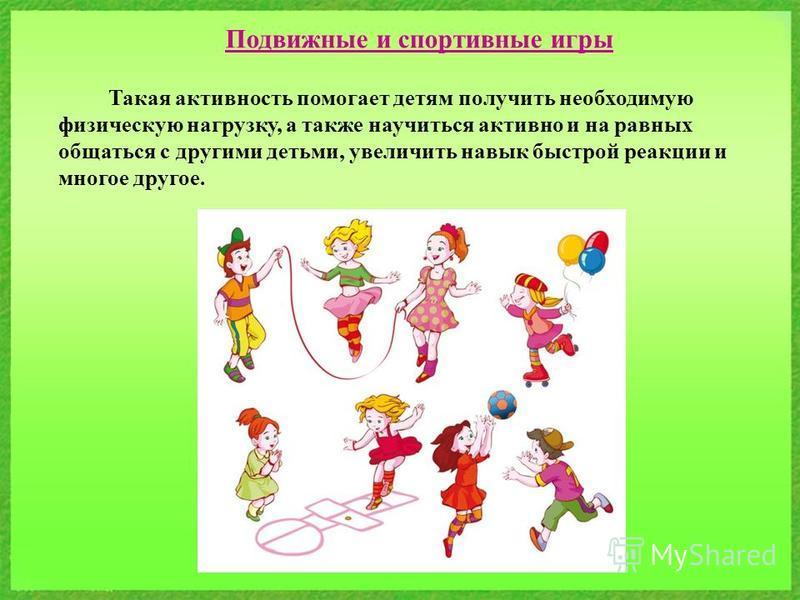 Подвижные и спортивные игры Такая активность помогает детям получить необходимую физическую нагрузку, а также научиться активно и на равных общаться с другими детьми, увеличить навык быстрой реакции и многое другое.