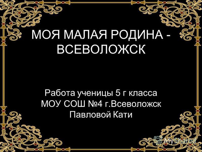 МОЯ МАЛАЯ РОДИНА - ВСЕВОЛОЖСК Работа ученицы 5 г класса МОУ СОШ 4 г.Всеволожск Павловой Кати