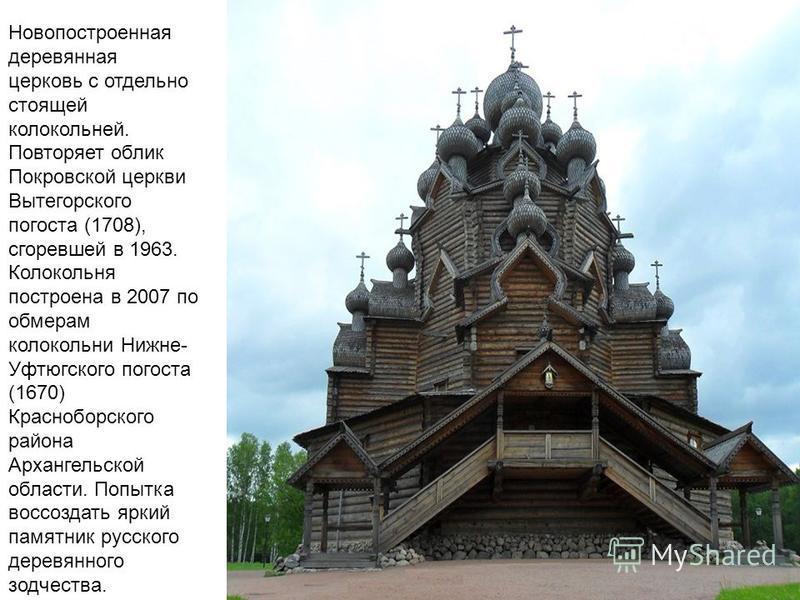 Новопостроенная деревянная церковь с отдельно стоящей колокольней. Повторяет облик Покровской церкви Вытегорского погоста (1708), сгоревшей в 1963. Колокольня построена в 2007 по обмерам колокольни Нижне- Уфтюгского погоста (1670) Красноборского райо