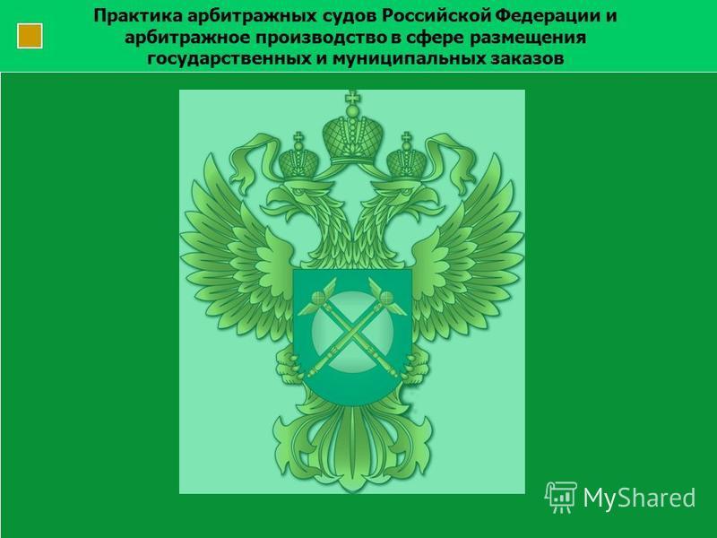 Практика арбитражных судов Российской Федерации и арбитражное производство в сфере размещения государственных и муниципальных заказов