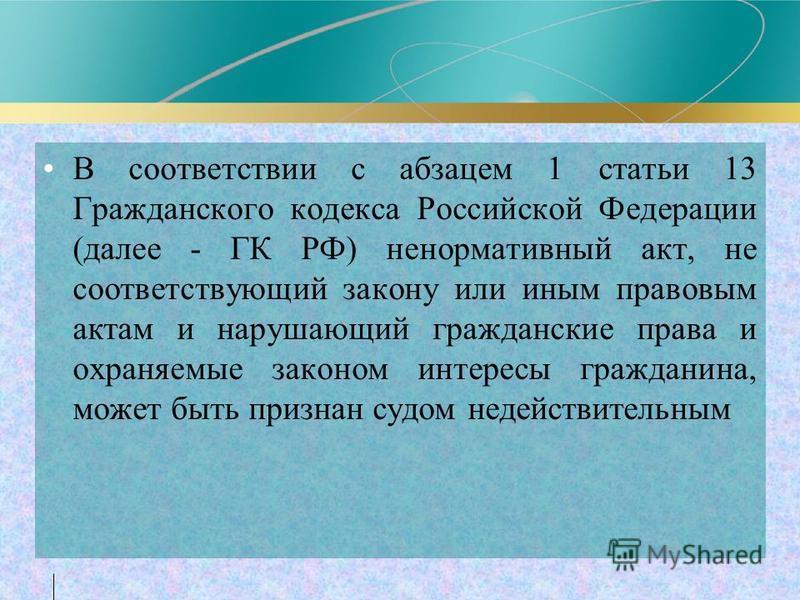 В соответствии с абзацем 1 статьи 13 Гражданского кодекса Российской Федерации (далее - ГК РФ) ненормативный акт, не соответствующий закону или иным правовым актам и нарушающий гражданские права и охраняемые законом интересы гражданина, может быть пр