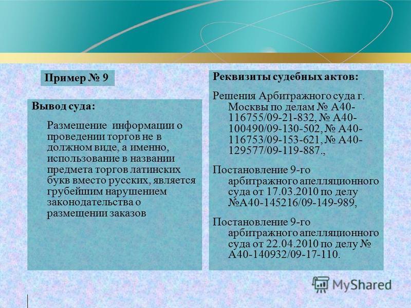 Пример 9 Вывод суда: Размещение информации о проведении торгов не в должном виде, а именно, использование в названии предмета торгов латинских букв вместо русских, является грубейшим нарушением законодательства о размещении заказов Реквизиты судебных