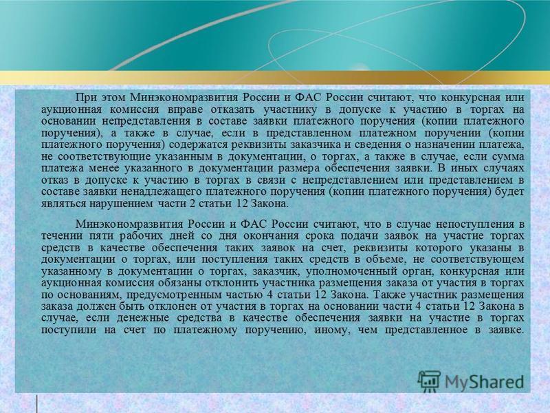 При этом Минэкономразвития России и ФАС России считают, что конкурсная или аукционная комиссия вправе отказать участнику в допуске к участию в торгах на основании непредставления в составе заявки платежного поручения (копии платежного поручения), а т