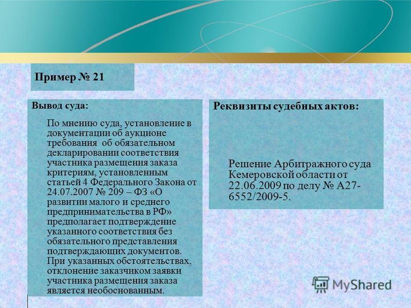 Пример 21 Вывод суда: По мнению суда, установление в документации об аукционе требования об обязательном декларировании соответствия участника размещения заказа критериям, установленным статьей 4 Федерального Закона от 24.07.2007 209 – ФЗ «О развитии