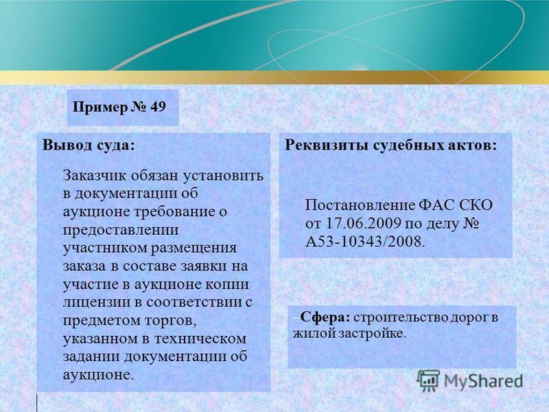 Пример 49 Вывод суда: Заказчик обязан установить в документации об аукционе требование о предоставлении участником размещения заказа в составе заявки на участие в аукционе копии лицензии в соответствии с предметом торгов, указанном в техническом зада