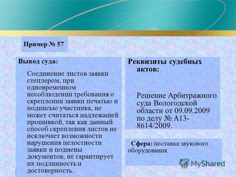 Пример 57 Вывод суда: Соединение листов заявки степлером, при одновременном несоблюдении требования о скреплении заявки печатью и подписью участника, не может считаться надлежащей прошивкой, так как данный способ скрепления листов не исключает возмож