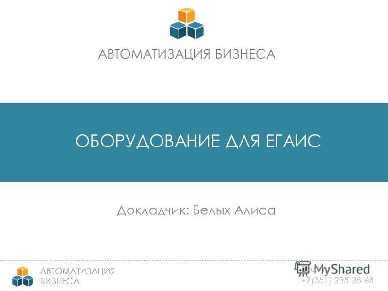1 cab.ru +7(351) 235-38-68 АВТОМАТИЗАЦИЯ БИЗНЕСА АВТОМАТИЗАЦИЯ БИЗНЕСА ОБОРУДОВАНИЕ ДЛЯ ЕГАИС Докладчик: Белых Алиса