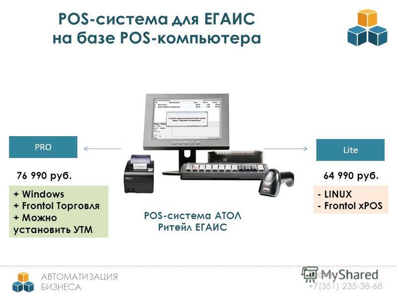 1 cab.ru +7(351) 235-38-68 АВТОМАТИЗАЦИЯ БИЗНЕСА POS-система для ЕГАИС на базе POS-компьютера PRO Lite POS-система АТОЛ Ритейл ЕГАИС 64 990 руб.76 990 руб. + Windows + Frontol Торговля + Можно установить УТМ - LINUX - Frontol xPOS