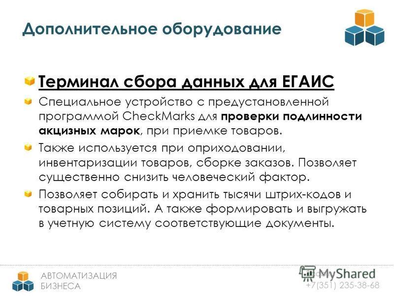 1 cab.ru +7(351) 235-38-68 АВТОМАТИЗАЦИЯ БИЗНЕСА Дополнительное оборудование Терминал сбора данных для ЕГАИС Специальное устройство с предустановленной программой CheckMarks для проверки подлинности акцизных марок, при приемке товаров. Также использу