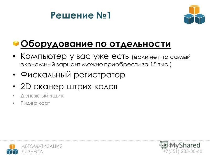 1 cab.ru +7(351) 235-38-68 АВТОМАТИЗАЦИЯ БИЗНЕСА Решение 1 Оборудование по отдельности Компьютер у вас уже есть (если нет, то самый экономный вариант можно приобрести за 15 тыс.) Фискальный регистратор 2D сканер штрих-кодов Денежный ящик Ридер карт