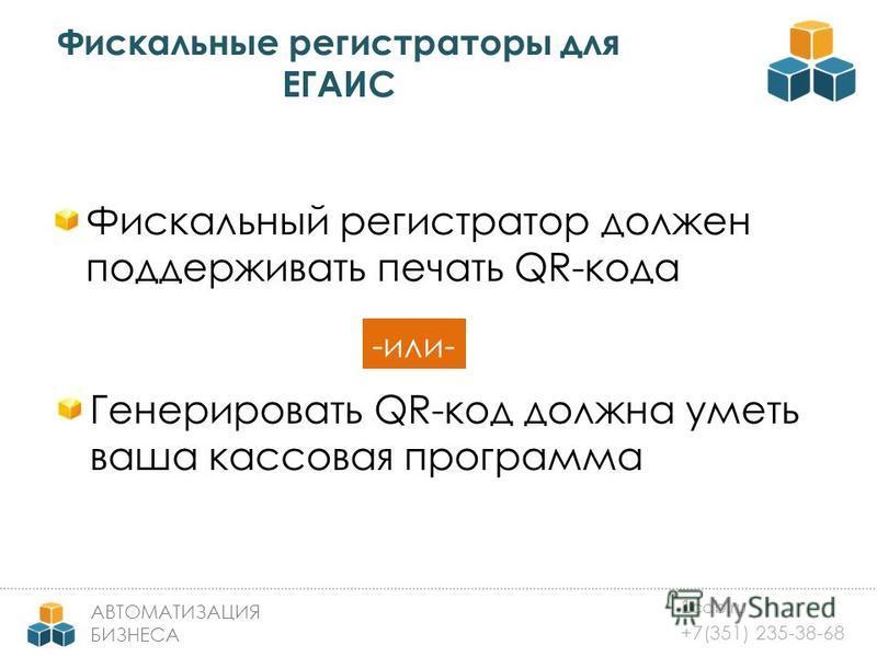 1 cab.ru +7(351) 235-38-68 АВТОМАТИЗАЦИЯ БИЗНЕСА Фискальные регистраторы для ЕГАИС Фискальный регистратор должен поддерживать печать QR-кода Генерировать QR-код должна уметь ваша кассовая программа -или-