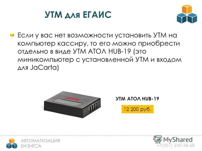 1 cab.ru +7(351) 235-38-68 АВТОМАТИЗАЦИЯ БИЗНЕСА УТМ для ЕГАИС Если у вас нет возможности установить УТМ на компьютер кассиру, то его можно приобрести отдельно в виде УТМ АТОЛ HUB-19 (это миникомпьютер с установленной УТМ и входом для JaCarta) УТМ АТ