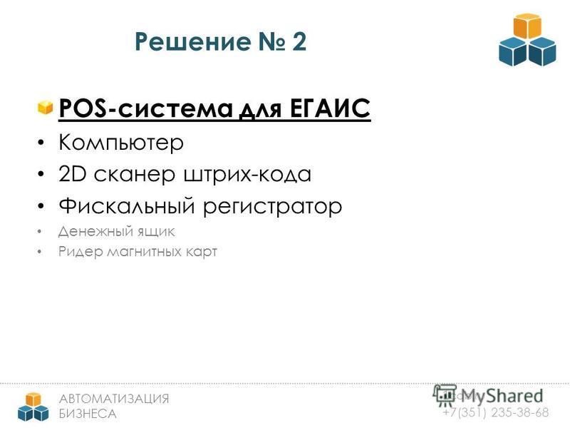 1 cab.ru +7(351) 235-38-68 АВТОМАТИЗАЦИЯ БИЗНЕСА Решение 2 POS-система для ЕГАИС Компьютер 2D сканер штрих-кода Фискальный регистратор Денежный ящик Ридер магнитных карт