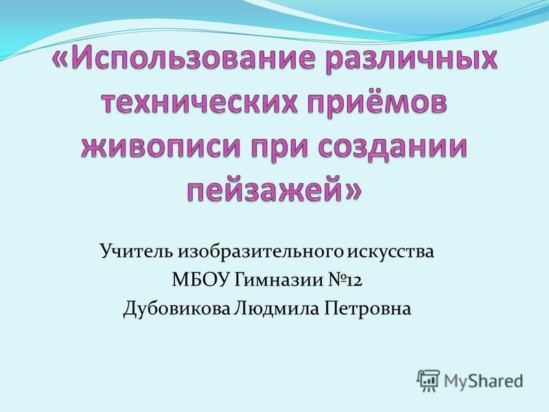 Учитель изобразительного искусства МБОУ Гимназии 12 Дубовикова Людмила Петровна