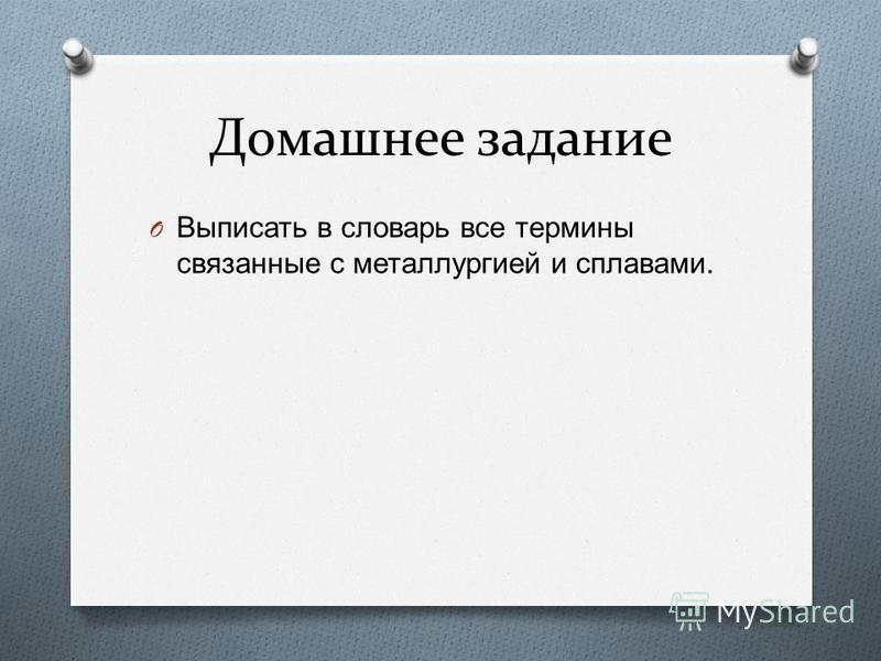 Домашнее задание O Выписать в словарь все термины связанные с металлургией и сплавами.
