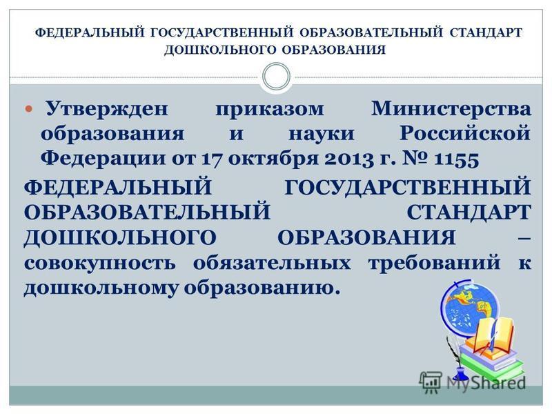 ФЕДЕРАЛЬНЫЙ ГОСУДАРСТВЕННЫЙ ОБРАЗОВАТЕЛЬНЫЙ СТАНДАРТ ДОШКОЛЬНОГО ОБРАЗОВАНИЯ Утвержден приказом Министерства образования и науки Российской Федерации от 17 октября 2013 г. 1155 ФЕДЕРАЛЬНЫЙ ГОСУДАРСТВЕННЫЙ ОБРАЗОВАТЕЛЬНЫЙ СТАНДАРТ ДОШКОЛЬНОГО ОБРАЗОВА