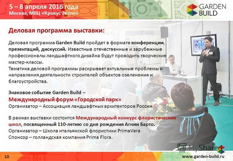www.garden-build.ru 10 Деловая программа выставки: Деловая программа Garden Build пройдет в формате конференции, презентаций, дискуссий. Известные отечественные и зарубежные профессионалы ландшафтного дизайна будут проводить творческие мастер-классы.
