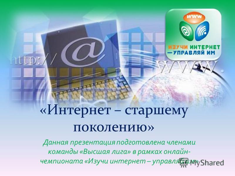 Данная презентация подготовлена членами команды «Высшая лига» в рамках онлайн- чемпионата «Изучи интернет – управляй им» «Интернет – старшему поколению»