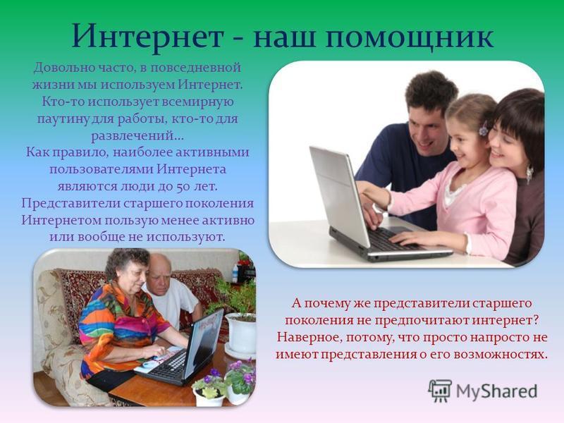 Интернет - наш помощник Довольно часто, в повседневной жизни мы используем Интернет. Кто-то использует всемирную паутину для работы, кто-то для развлечений… Как правило, наиболее активными пользователями Интернета являются люди до 50 лет. Представите