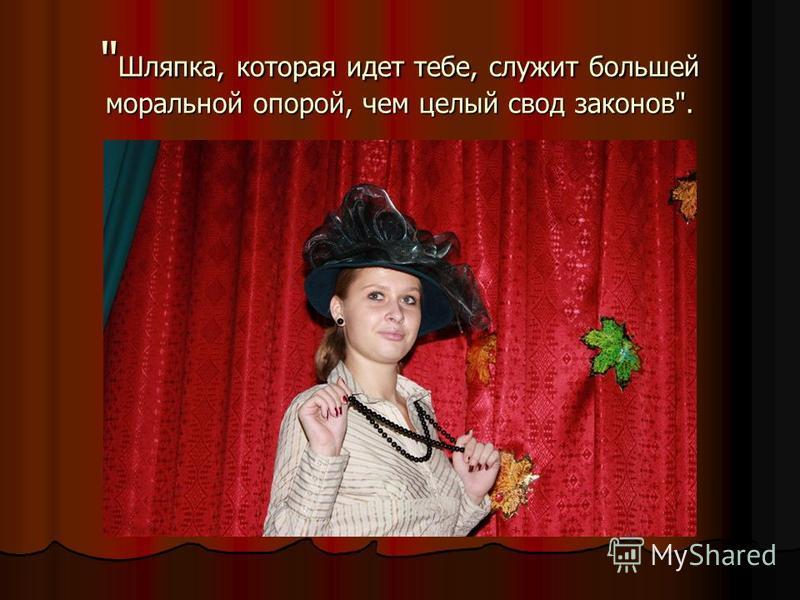 Шляпка, которая идет тебе, служит большей моральной опорой, чем целый свод законов.