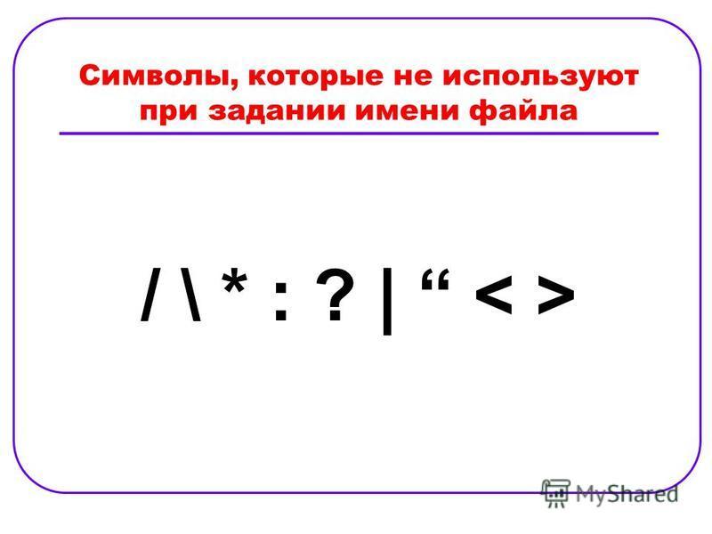 Символы, которые не используют при задании имени файла / \ * : ? | < >