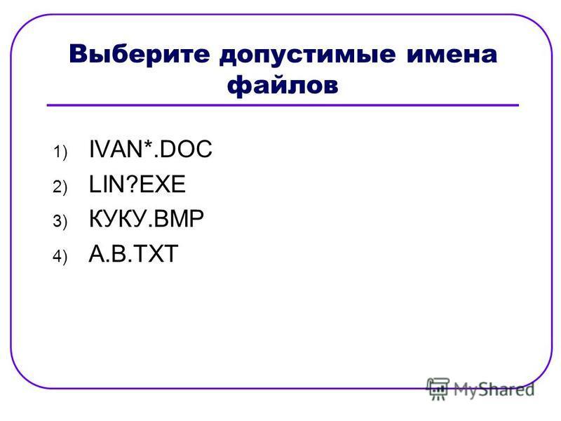 Выберите допустимые имена файлов 1) IVAN*.DOC 2) LIN?EXE 3) КУКУ.ВМР 4) А.В.ТХТ