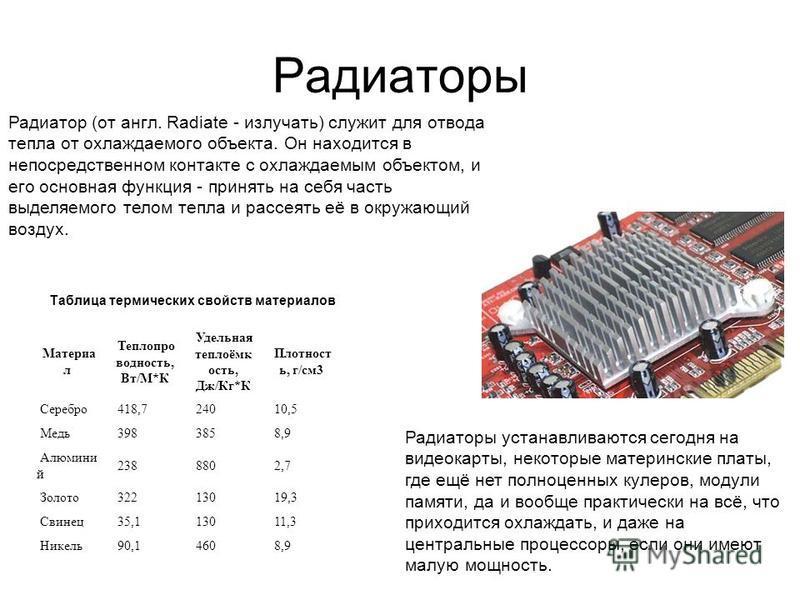 Радиаторы Радиатор (от англ. Radiate - излучать) служит для отвода тепла от охлаждаемого объекта. Он находится в непосредственном контакте с охлаждаемым объектом, и его основная функция - принять на себя часть выделяемого телом тепла и рассеять её в
