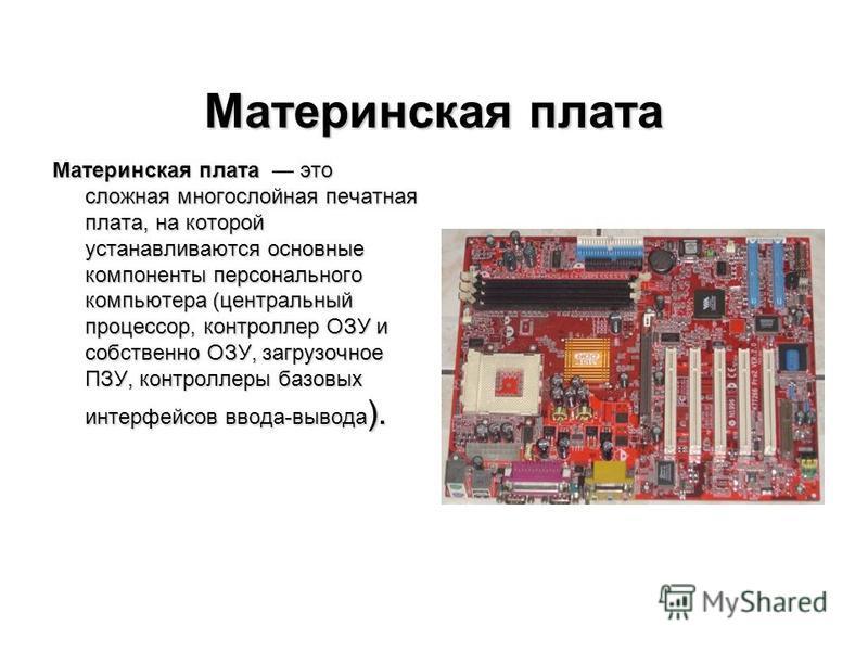 Материнская плата Материнская плата это сложная многослойная печатная плата, на которой устанавливаются основные компоненты персонального компьютера (центральный процессор, контроллер ОЗУ и собственно ОЗУ, загрузочное ПЗУ, контроллеры базовых интерфе