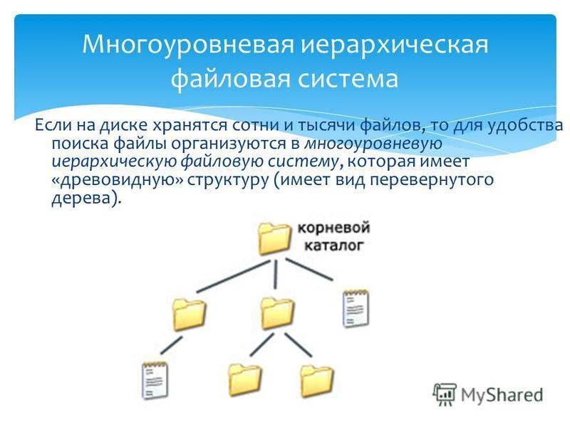 Если на диске хранятся сотни и тысячи файлов, то для удобства поиска файлы организуются в многоуровневую иерархическую файловую систему, которая имеет «древовидную» структуру (имеет вид перевернутого дерева). Многоуровневая иерархическая файловая сис