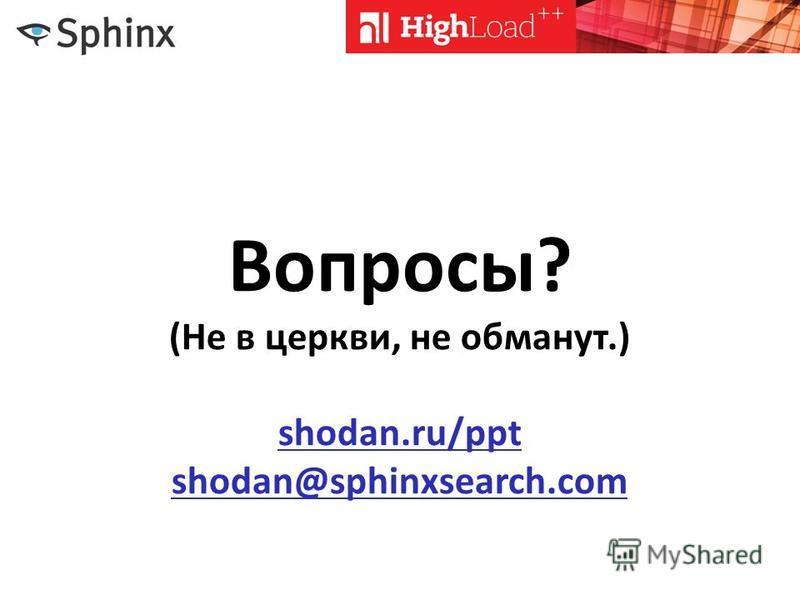 Вопросы? (Не в церкви, не обманут.) shodan.ru/ppt shodan@sphinxsearch.com