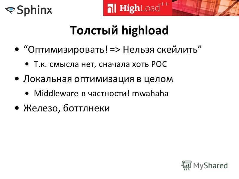 Толстый highload Оптимизировати! => Нельзя скейлить Т.к. смысла нет, сначала хоть POC Локальная оптимизация в целом Middleware в частности! mwahaha Железо, боттлнеки