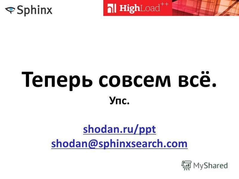 Теперь совсем всё. Упс. shodan.ru/ppt shodan@sphinxsearch.com