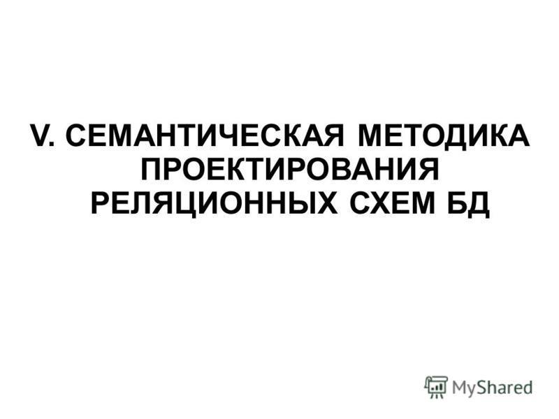 V. СЕМАНТИЧЕСКАЯ МЕТОДИКА ПРОЕКТИРОВАНИЯ РЕЛЯЦИОННЫХ СХЕМ БД
