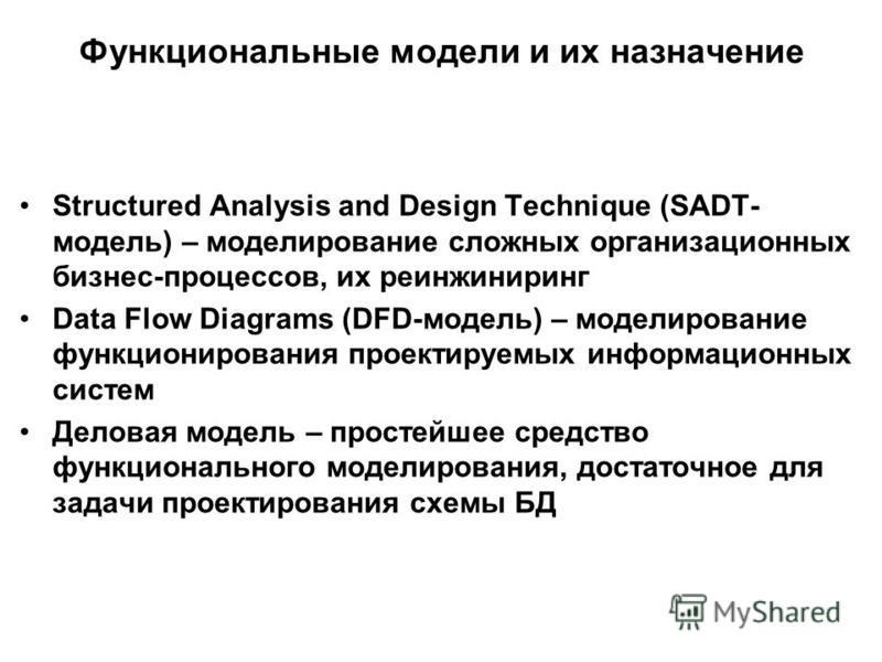 Функциональные модели и их назначение Structured Analysis and Design Technique (SADT- модель) – моделирование сложных организационных бизнес-процессов, их реинжиниринг Data Flow Diagrams (DFD-модель) – моделирование функционирования проектируемых инф