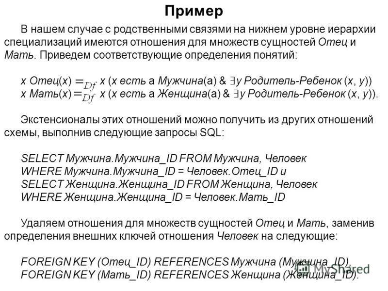 В нашем случае с родственными связями на нижнем уровне иерархии специализаций имеются отношения для множеств сущностей Отец и Мать. Приведем соответствующие определения понятий: x Отец(x) x (x есть a Мужчина(a) & y Родитель-Ребенок (x, y)) x Мать(x)