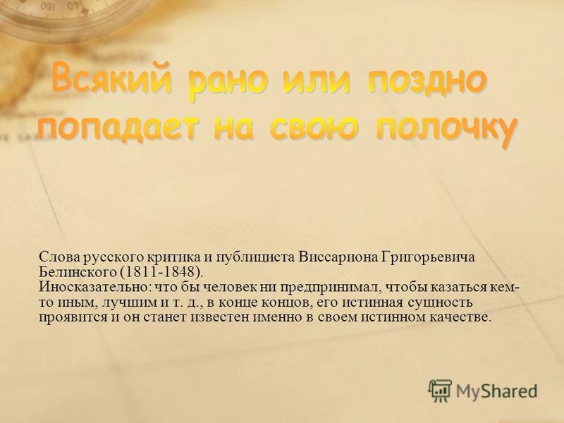 Слова русского критика и публициста Виссариона Григорьевича Белинского (1811-1848). Иносказательно: что бы человек ни предпринимал, чтобы казаться кем- то иным, лучшим и т. д., в конце концов, его истинная сущность проявится и он станет известен имен