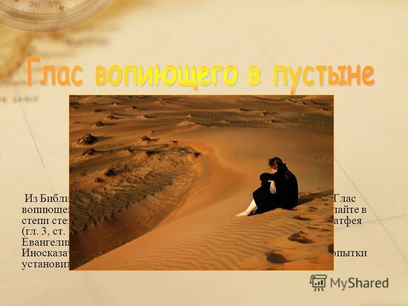 Из Библии. Ветхий Завет (Книга пророка Исайи, гл. 40, ст. 3): «Глас вопиющего в пустыне: приготовьте путь Господу, прямыми сделайте в степи стези Богу нашему». Встречается также в Евангелии от Матфея (гл. 3, ст. 3), Евангелии от Марка (гл. 1, ст. 3),
