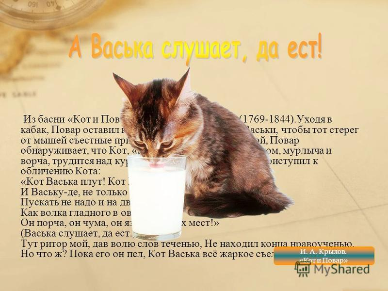 Из басни «Кот и Повар» (1812) И. А. Крылова (1769-1844).Уходя в кабак, Повар оставил кухню на попечение Кота Васьки, чтобы тот стерег от мышей съестные припасы. Но, вернувшись домой, Повар обнаруживает, что Кот, «припав за уксусным бочонком, мурлыча