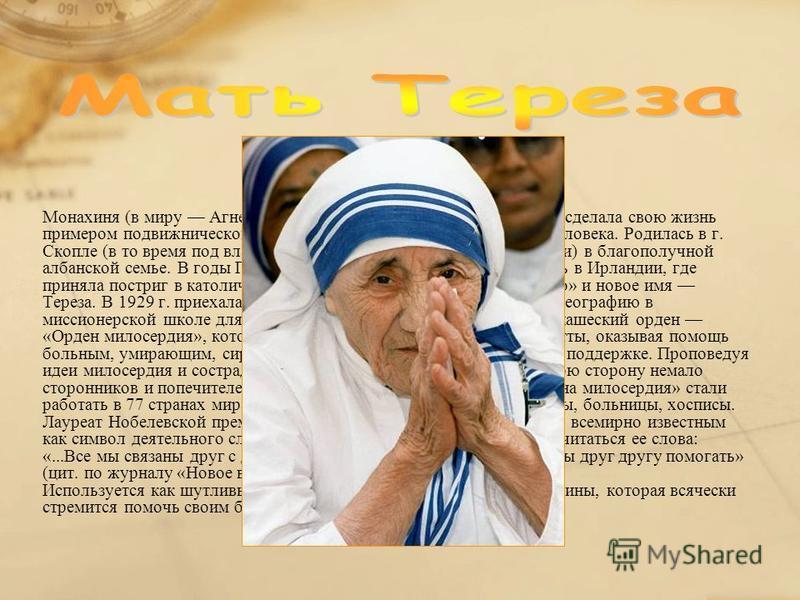 Монахиня (в миру Агнес Гонджа Бояджиу, 19101997), которая сделала свою жизнь примером подвижнического социального служения религиозного человека. Родилась в г. Скопле (в то время под властью Турции, с 946 столица Македонии) в благополучной албанской