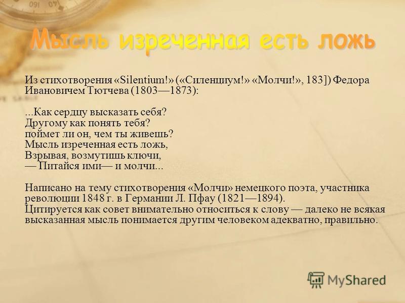 Из стихотворения «Silentium!» («Силенциум!» «Молчи!», 183]) Федора Ивановичем Тютчева (18031873):...Как сердцу высказать себя? Другому как понять тебя? поймет ли он, чем ты живешь? Мысль изреченная есть ложь, Взрывая, возмутишь ключи, Питайся ими и м
