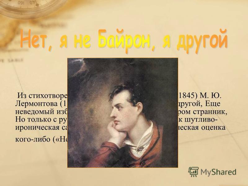 Из стихотворения без названия (1832, опубл. 1845) М. Ю. Лермонтова (1814-1841): Нет, я не Байрон, я другой, Еще неведомый избранник Как он, гонимый миром странник, Но только с русскою душой. Используется как шутливо- ироническая самохарактеристика ил