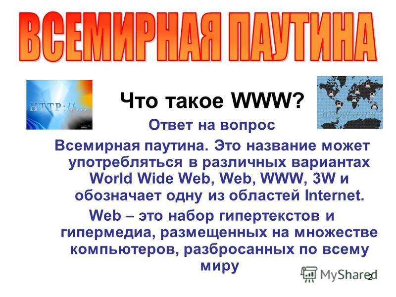 2 Что такое WWW? Ответ на вопрос Всемирная паутина. Это название может употребляться в различных вариантах World Wide Web, Web, WWW, 3W и обозначает одну из областей Internet. Web – это набор гипертекстов и гипермедиа, размещенных на множестве компью