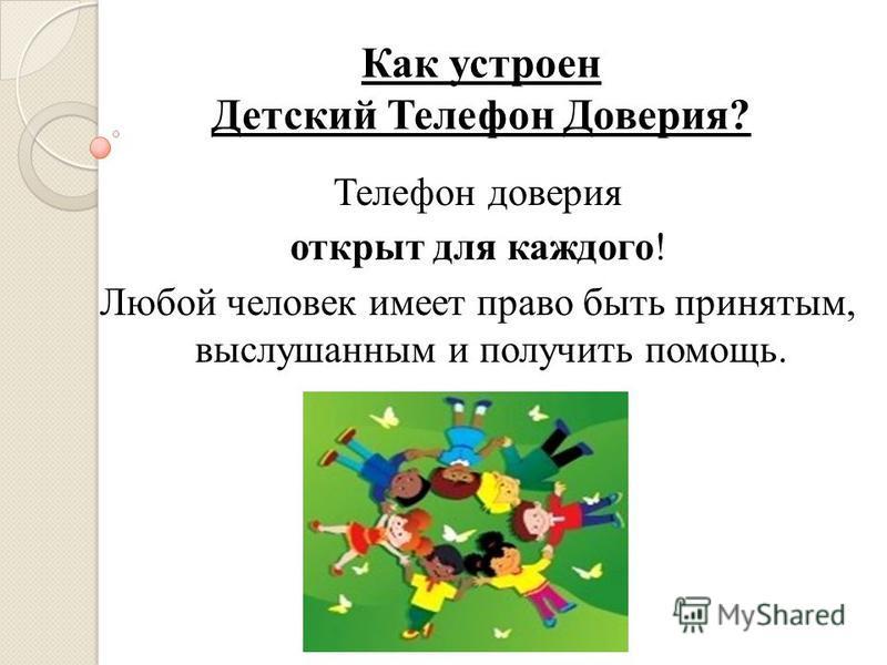 Как устроен Детский Телефон Доверия? Телефон доверия открыт для каждого! Любой человек имеет право быть принятым, выслушанным и получить помощь.