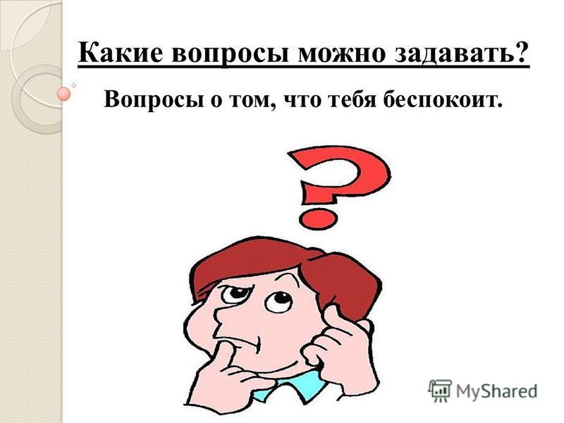 Какие вопросы можно задавать? Вопросы о том, что тебя беспокоит.