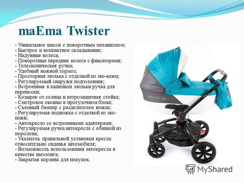 maEma Twister - Уникальное шасси с поворотным механизмом; - Быстрое и компактное складывание; - Надувные колеса; - Поворотные передние колеса с фиксаторами; - Телескопическая ручка; - Удобный ножной тормоз; - Просторная люлька с отделкой из эко-кожи;