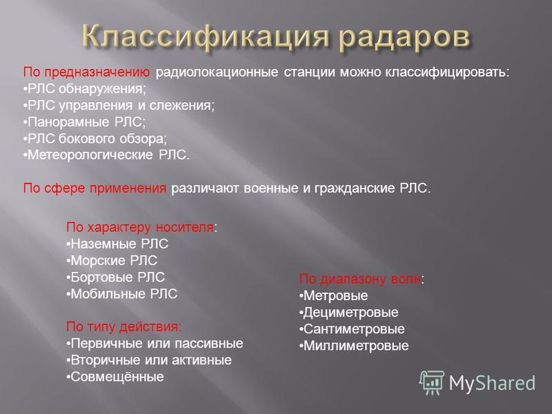По предназначению радиолокационные станции можно классифицировать: РЛС обнаружения; РЛС управления и слежения; Панорамные РЛС; РЛС бокового обзора; Метеорологические РЛС. По сфере применения различают военные и гражданские РЛС. По характеру носителя: