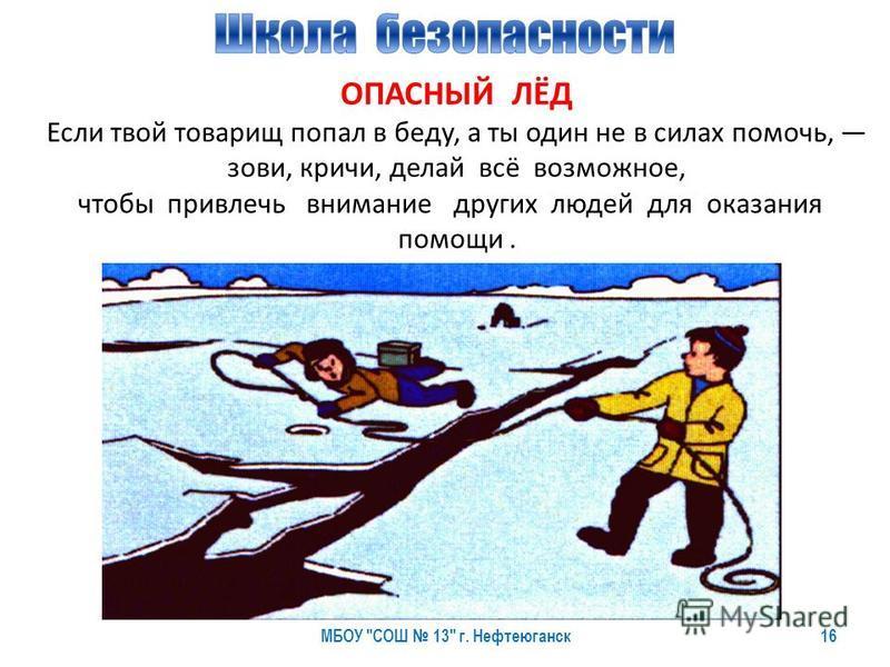 МБОУ СОШ 13 г. Нефтеюганск 16 ОПАСНЫЙ ЛЁД Если твой товарищ попал в беду, а ты один не в силах помочь, зови, кричи, делай всё возможное, чтобы привлечь внимание других людей для оказания помощи.