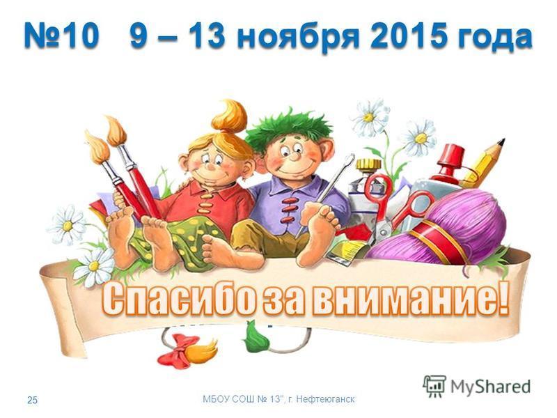 25 10 9 – 13 ноября 2015 года 10 9 – 13 ноября 2015 года МБОУ СОШ 13, г. Нефтеюганск
