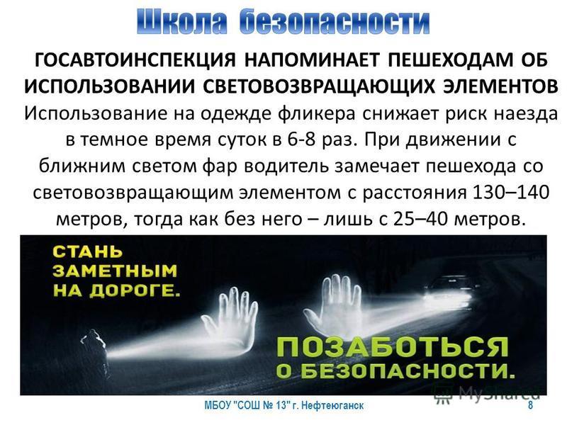 8 ГОСАВТОИНСПЕКЦИЯ НАПОМИНАЕТ ПЕШЕХОДАМ ОБ ИСПОЛЬЗОВАНИИ СВЕТОВОЗВРАЩАЮЩИХ ЭЛЕМЕНТОВ Использование на одежде фликера снижает риск наезда в темное время суток в 6-8 раз. При движении с ближним светом фар водитель замечает пешехода со световозвращающим