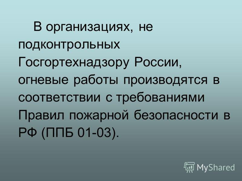 В организациях, не подконтрольных Госгортехнадзору России, огневые работы производятся в соответствии с требованиями Правил пожарной безопасности в РФ (ППБ 01-03).